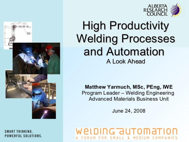High Productivity Welding Processes and Automation  A Look Ahead Matthew Yarmuch, MSc, PEng, IWE Program Leader – Welding ...