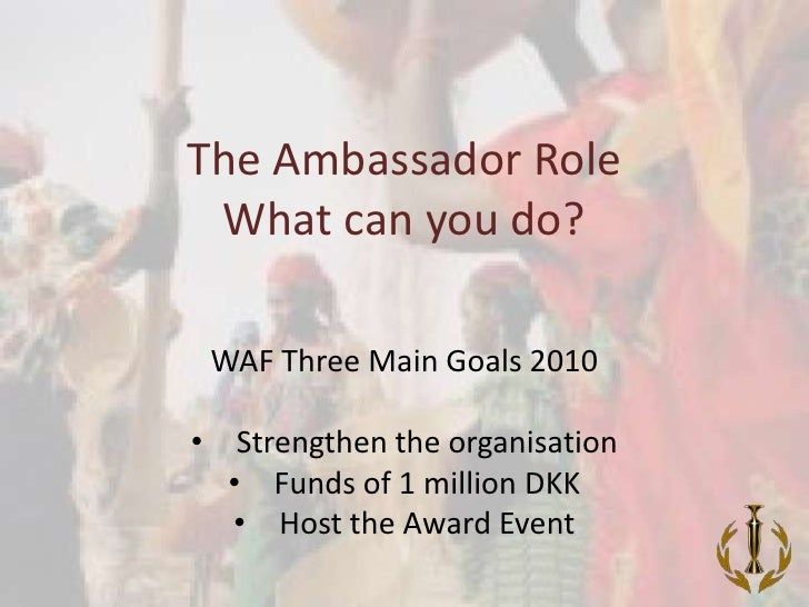The Ambassador Role What can you do? <br />WAF Three Main Goals 2010<br /><ul><li>Strengthen the organisation