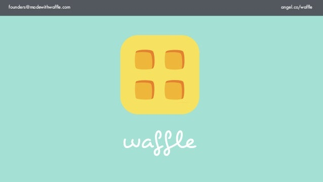 founders@madewithwaffle.com             angel.co/waffle