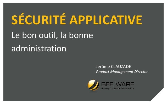 SÉCURITÉ APPLICATIVE Le bon outil, la bonne administration Jérôme CLAUZADE Product Management Director