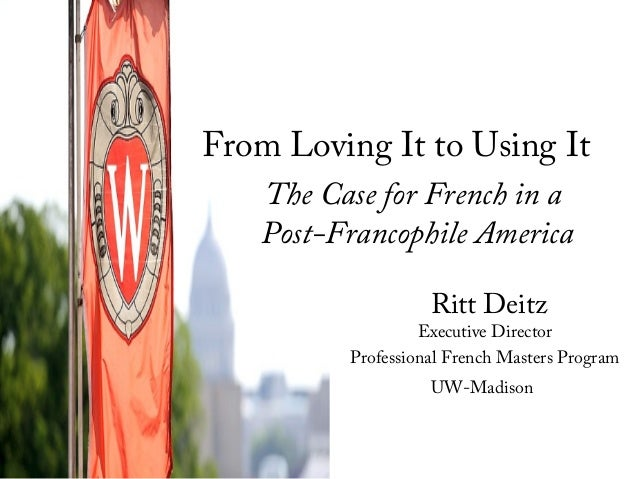 Ritt Deitz Executive Director Professional French Masters Program UW-Madison From Loving It to Using It The Case for Frenc...