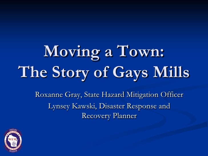 Moving a Town:The Story of Gays Mills  Roxanne Gray, State Hazard Mitigation Officer     Lynsey Kawski, Disaster Response ...