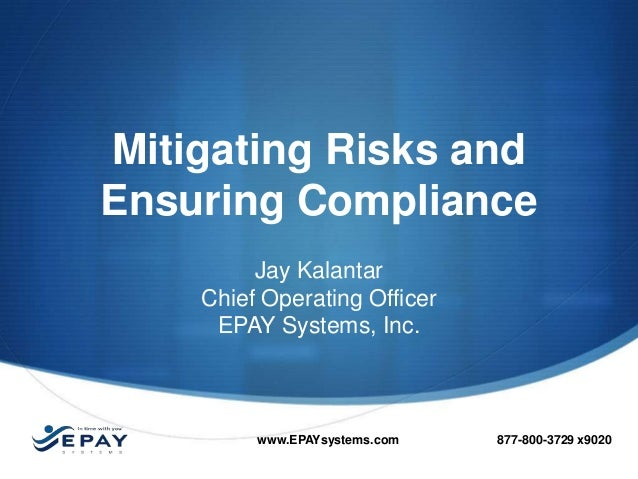Mitigating Risks and Ensuring Compliance Jay Kalantar Chief Operating Officer EPAY Systems, Inc.  www.EPAYsystems.com  877...