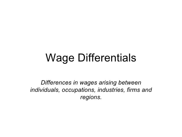 Wage Differentials Differences in wages arising between individuals, occupations, industries, firms and regions.