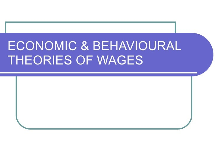 ECONOMIC & BEHAVIOURAL THEORIES OF WAGES