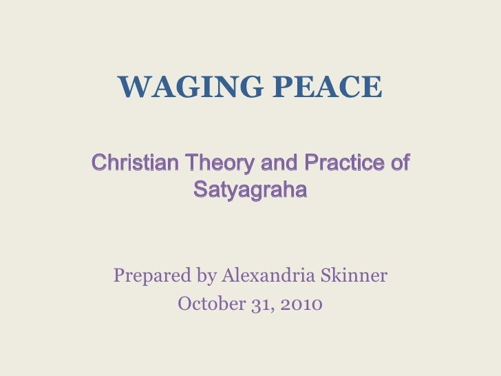 WAGING PEACE<br />Christian Theory and Practice of Satyagraha<br />Prepared by Alexandria Skinner<br />October 31, 2010<br />