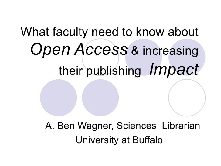What faculty need to know about  Open Access  & increasing their publishing   Impact A. Ben Wagner, Sciences  Librarian Un...
