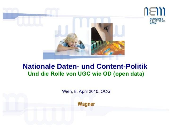 Nationale Daten- und Content-Politik  Und die Rolle von UGC wie OD (open data) Wien, 8. April 2010, OCG Wagner