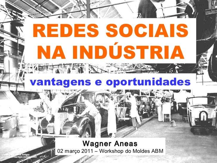 REDES SOCIAIS NA INDÚSTRIA vantagens e oportunidades Wagner Aneas 02 março 2011 – Workshop do Moldes ABM