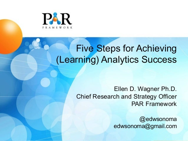 Five Steps for Achieving (Learning) Analytics Success Ellen D. Wagner Ph.D. Chief Research and Strategy Officer PAR Framew...
