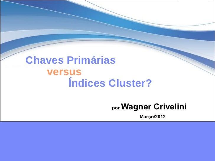 Chaves Primárias   versus       Índices Cluster?               por   Wagner Crivelini                         Março/2012