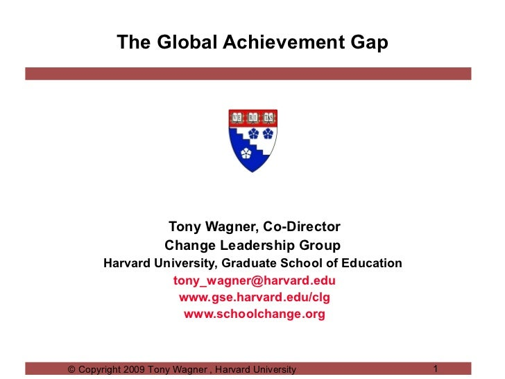 The Global Achievement Gap Tony Wagner, Co-Director Change Leadership Group  Harvard University, Graduate School of Educat...