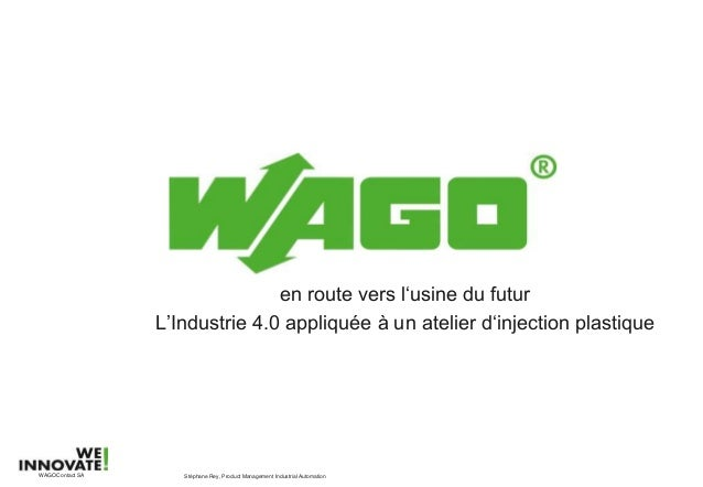 en route vers l'usine du futur L'Industrie 4.0 appliquée à un atelier d'injection plastique Stéphane Rey, Product Manageme...