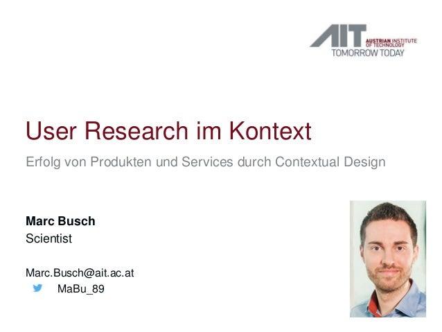 User Research im Kontext Erfolg von Produkten und Services durch Contextual Design Marc Busch Scientist Marc.Busch@ait.ac....
