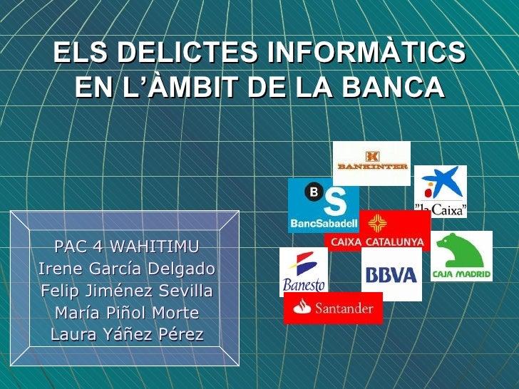 ELS DELICTES INFORMÀTICS EN L'ÀMBIT DE LA BANCA <ul><li>PAC 4 WAHITIMU </li></ul><ul><li>Irene García Delgado </li></ul><u...