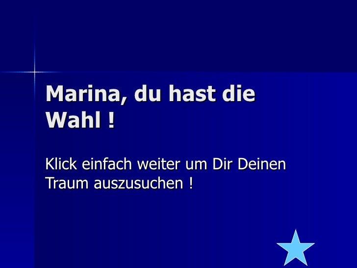 Marina, du hast die Wahl ! Klick einfach weiter um Dir Deinen Traum auszusuchen !