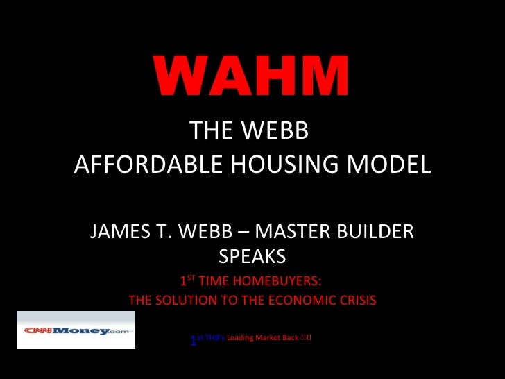 WAHM THE WEBB  AFFORDABLE HOUSING MODEL JAMES T. WEBB – MASTER BUILDER SPEAKS 1 ST  TIME HOMEBUYERS:  THE SOLUTION TO THE ...