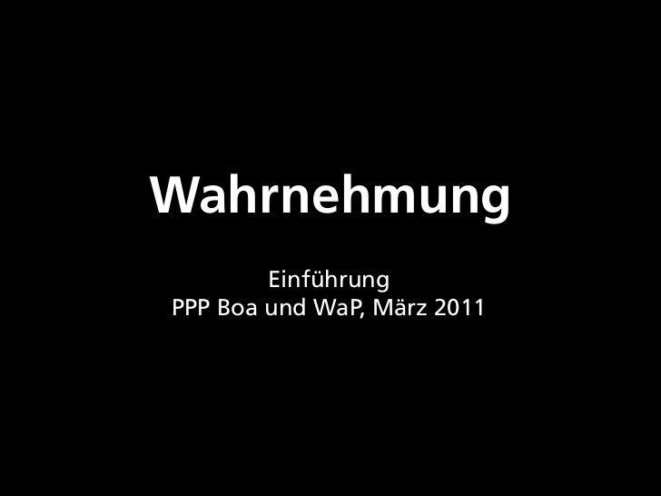Wahrnehmung        EinführungPPP Boa und WaP, März 2011