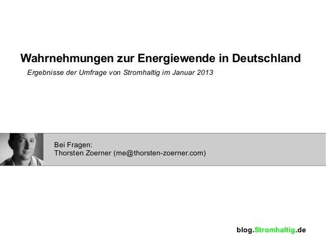Wahrnehmungen zur Energiewende in Deutschland Ergebnisse der Umfrage von Stromhaltig im Januar 2013        Bei Fragen:    ...