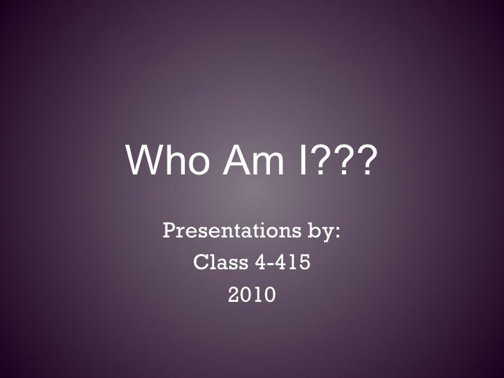 Who Am I??? Presentations by: Class 4-415 2010