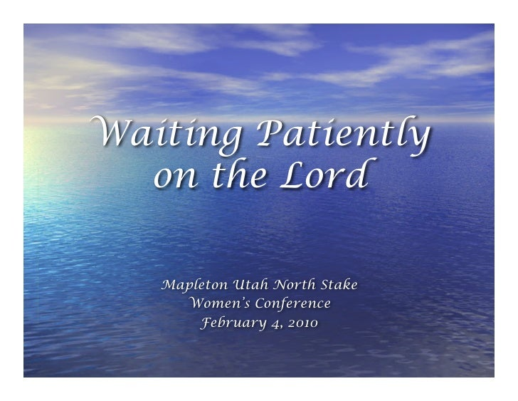 Waiting Patiently   on the Lord     Mapleton Utah North Stake      Women's Conference        February 4, 2010