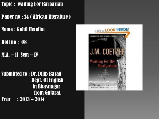 Topic : waiting For Barbarian Paper no : 14 ( African literature ) Name : Gohil Hetalba Roll no : 08 M.A. – ii Sem – IV Su...