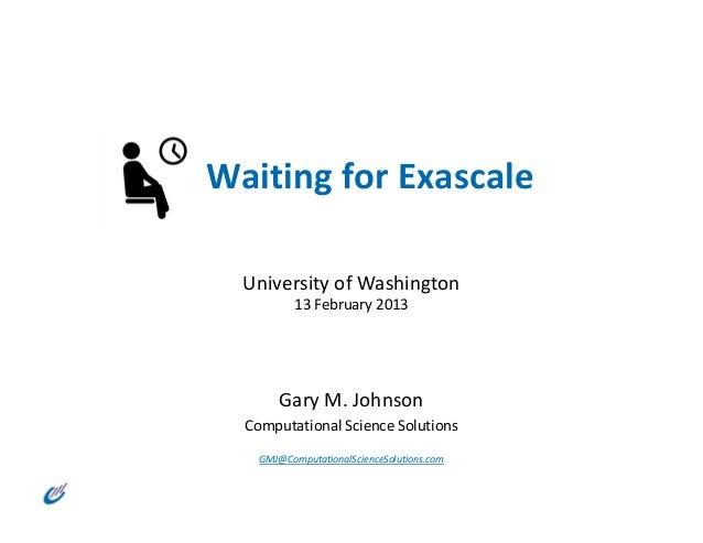 WaitingforExascale  UniversityofWashington           13February2013        GaryM.Johnson  ComputationalScienceSo...