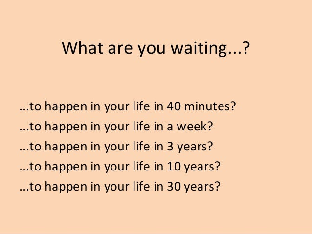 What are you waiting...?...to happen in your life in 40 minutes?...to happen in your life in a week?...to happen in your l...