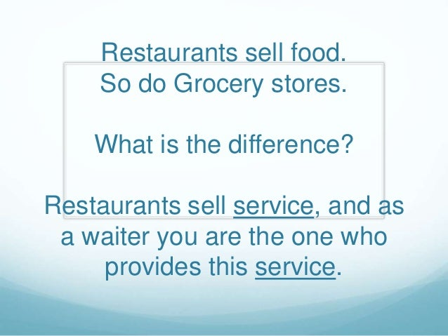 Restaurants sell food. So do Grocery stores. What is the difference? Restaurants sell service, and as a waiter you are the...
