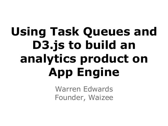 Using Task Queues and D3.js to build an analytics product on App Engine Warren Edwards Founder, Waizee
