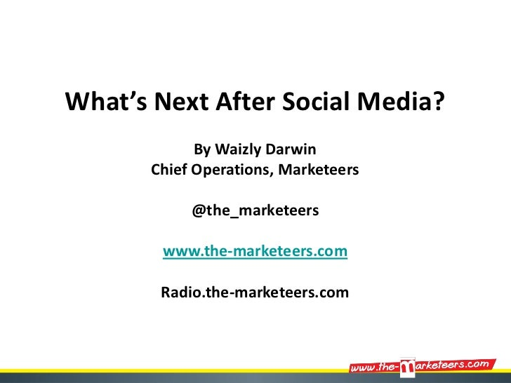 What's Next After Social Media?             By Waizly Darwin       Chief Operations, Marketeers            @the_marketeers...