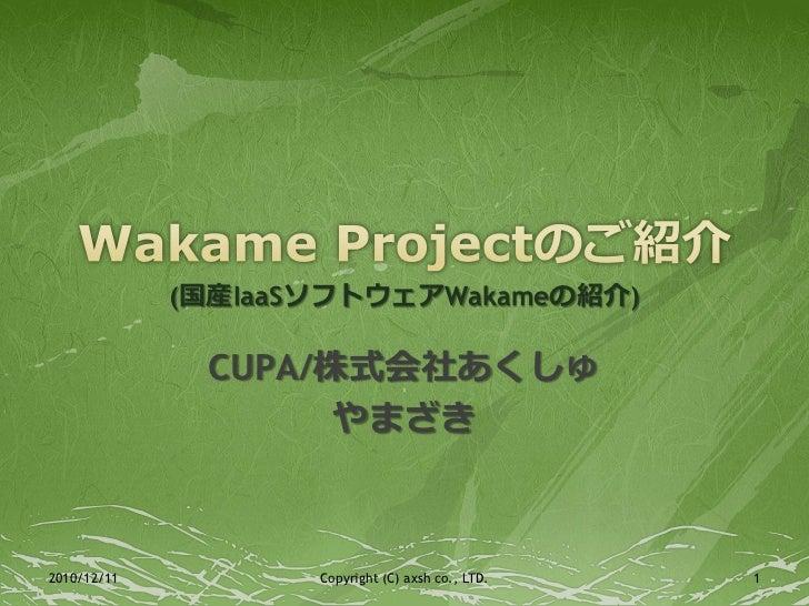 (国産IaaSソフトウェアWakameの紹介)              CUPA/株式会社あくしゅ                    やまざき2010/12/11          Copyright (C) axsh co., LTD....