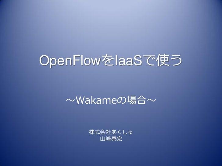 OpenFlowをIaaSで使う  ~Wakameの場合~     株式会社あくしゅ       山崎泰宏