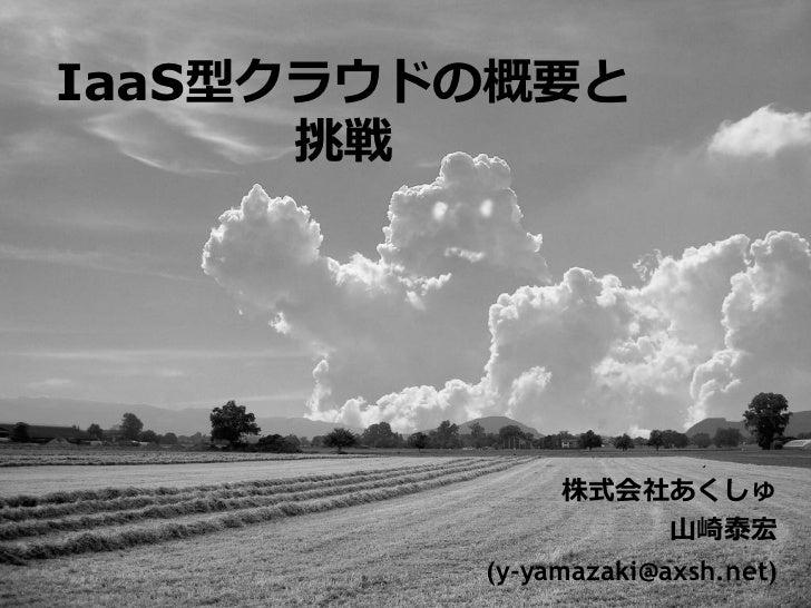 IaaS型クラウドの概要と       挑戦                   株式会社あくしゅ                   山崎泰宏          (y-yamazaki@axsh.net)