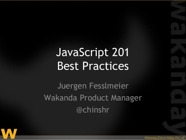 JavaScript 201  Best Practices  Juergen FesslmeierWakanda Product Manager       @chinshr