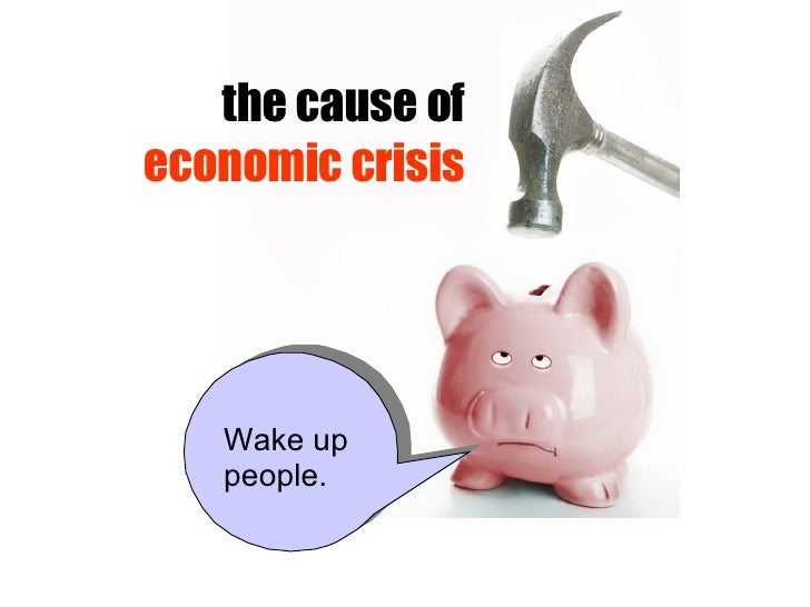 the cause of  economic crisis Wake up people.
