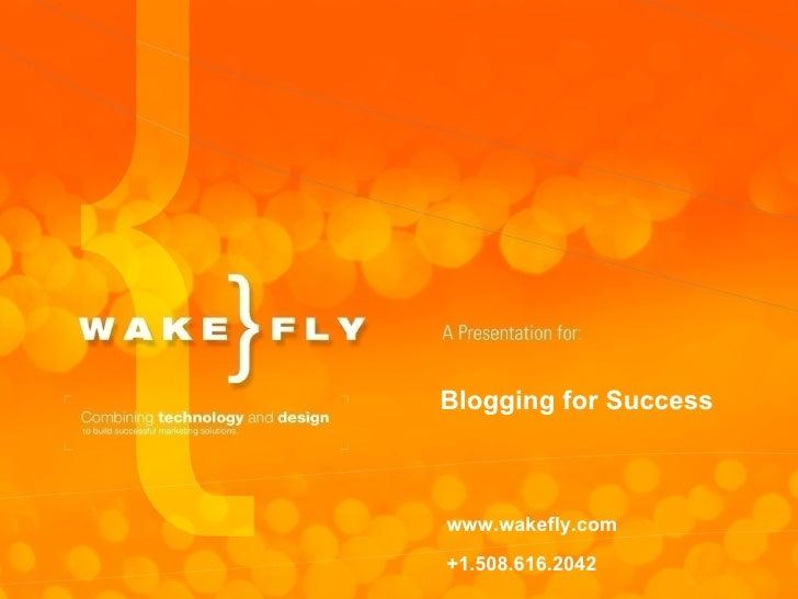 Blogging for Success www.wakefly.com +1.508.616.2042