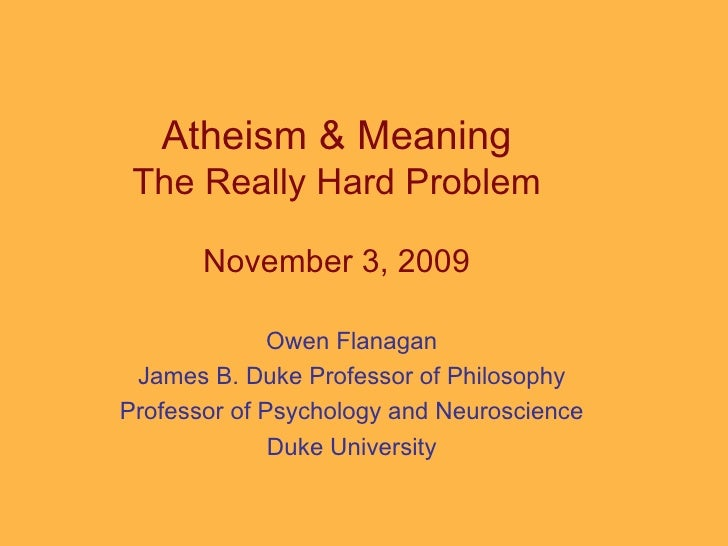 Atheism & Meaning The Really Hard Problem November 3, 2009 Owen Flanagan James B. Duke Professor of Philosophy Professor o...