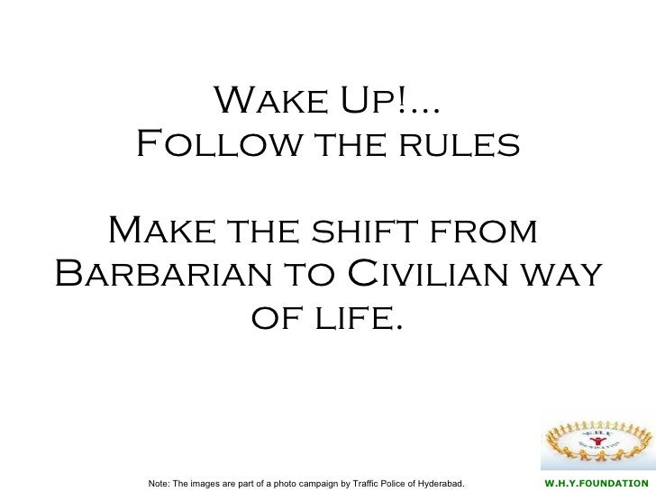 Wake Up!… Follow the rules Make the shift from  Barbarian to Civilian way of life. Note: The images are part of a photo ca...