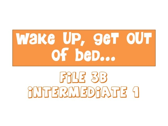 Wake up, get out of bed… File 3B Intermediate 1