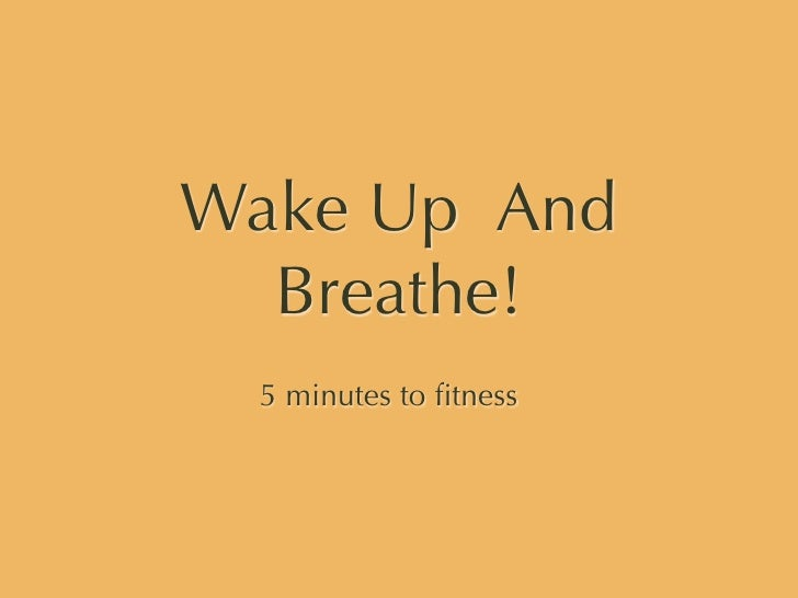 Wake Up And   Breathe!  5 minutes to fitness