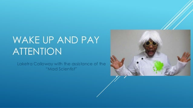 """WAKE UP AND PAYATTENTIONLaketra Calloway with the assistance of the             """"Mad Scientist"""""""