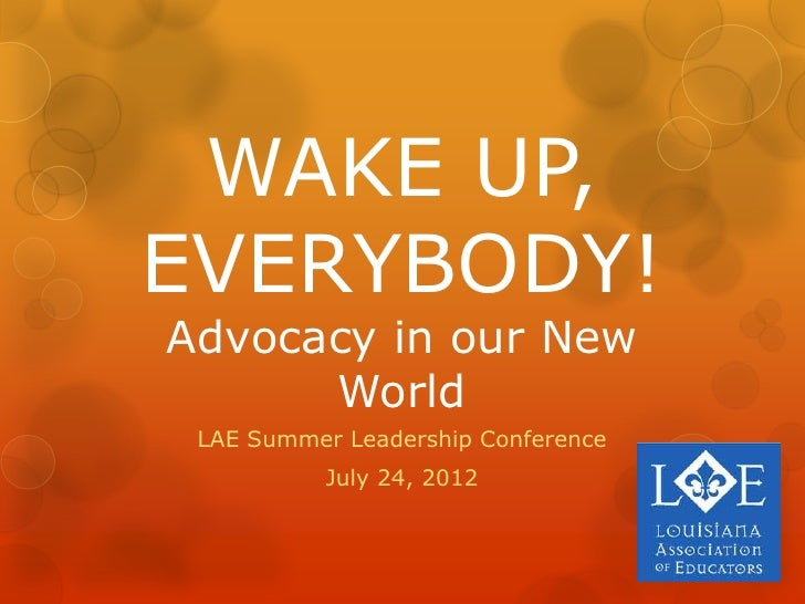 WAKE UP,EVERYBODY!Advocacy in our New      World LAE Summer Leadership Conference           July 24, 2012
