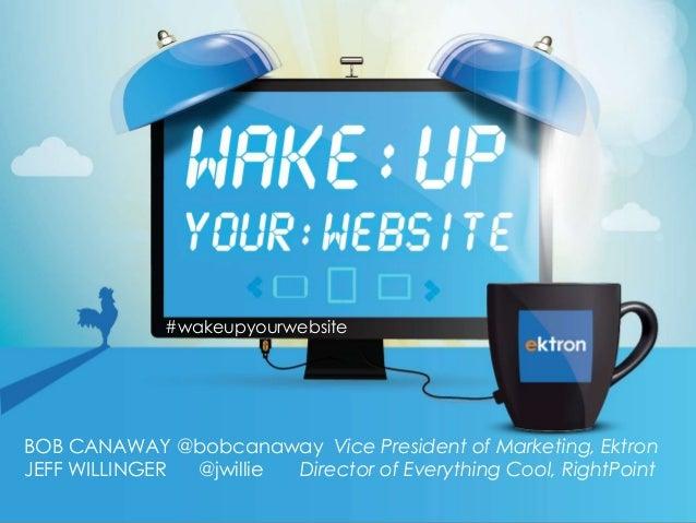 #wakeupyourwebsite  BOB CANAWAY @bobcanaway Vice President of Marketing, Ektron JEFF WILLINGER @jwillie Director of Everyt...