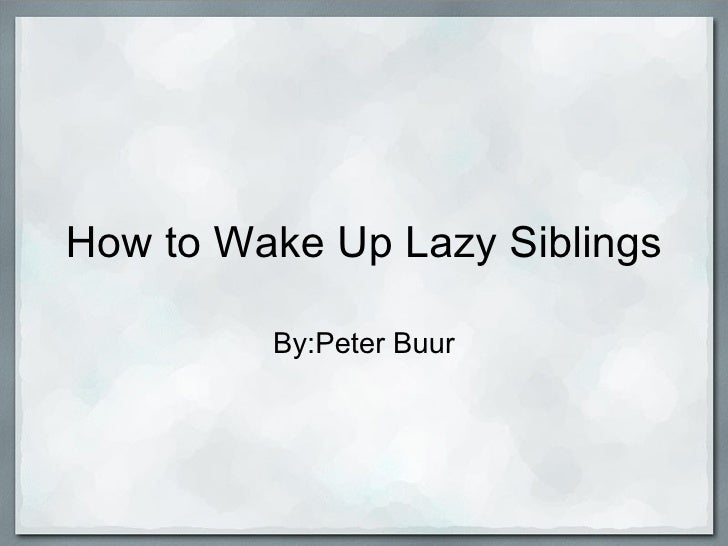 How to Wake Up Lazy Siblings By:Peter Buur