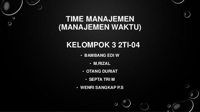 TIME MANAJEMEN (MANAJEMEN WAKTU) KELOMPOK 3 2TI-04 • BAMBANG EDI W • M.RIZAL • OTANG DURIAT • SEPTA TRI M • WENRI SANGKAP ...
