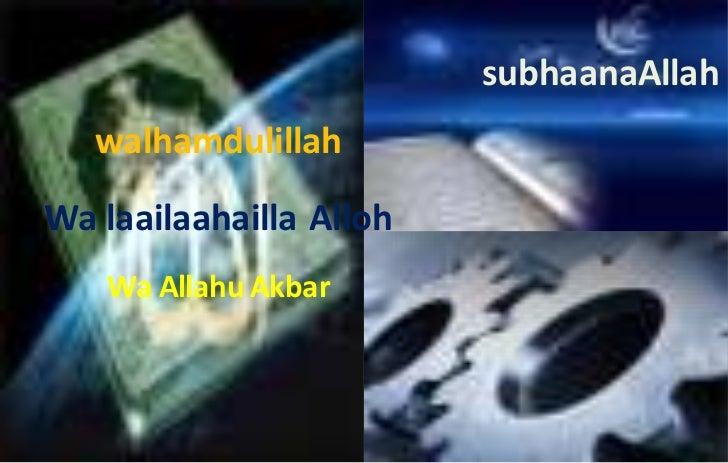 subhaanaAllah<br />walhamdulillah<br />Wa laailaahailla Alloh<br />Wa Allahu Akbar<br />