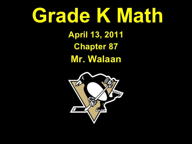 Grade K Math April 13, 2011 Chapter 87 Mr. Walaan