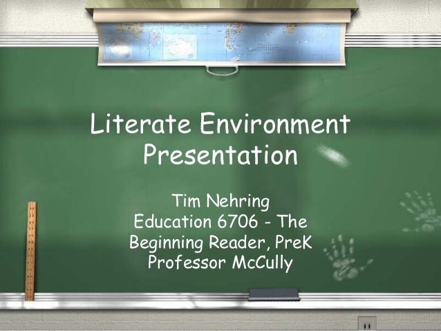 Literate Environment Presentation Tim Nehring Education 6706 - The Beginning Reader, PreK Professor McCully