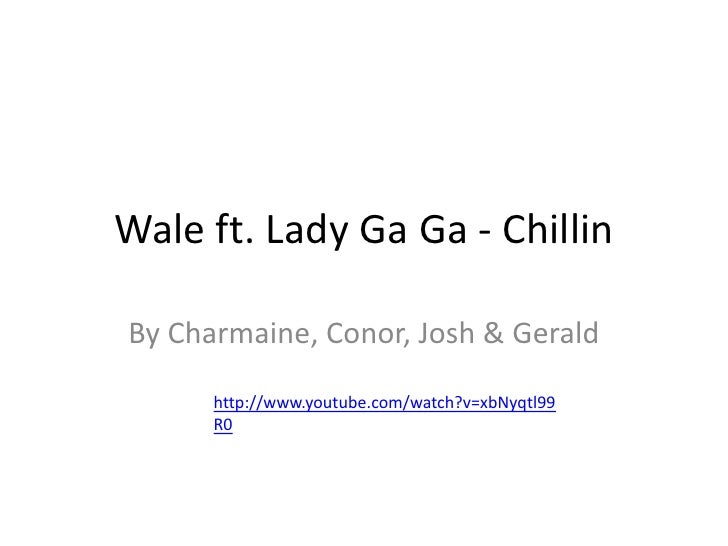 Wale ft. Lady Ga Ga - Chillin<br />By Charmaine, Conor, Josh & Gerald<br />http://www.youtube.com/watch?v=xbNyqtl99R0<br />